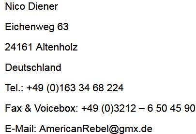 Nico Diener Eichenweg 63 24161 Altenholz Deuschland Tel.: +49 (0)1633468224 E-Mail: americanrebel(a)gmx.de